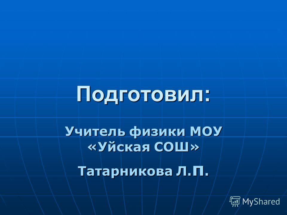 Подготовил: Учитель физики МОУ «Уйская СОШ» Татарникова Л. п.