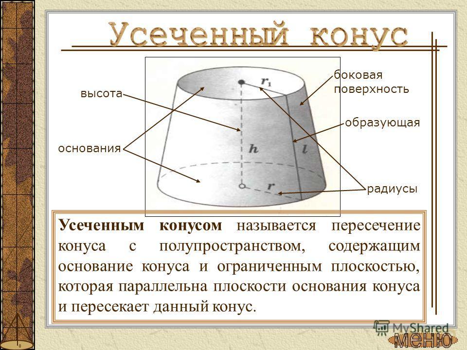 Усеченным конусом называется пересечение конуса с полупространством, содержащим основание конуса и ограниченным плоскостью, которая параллельна плоскости основания конуса и пересекает данный конус. основания образующая радиусы боковая поверхность выс