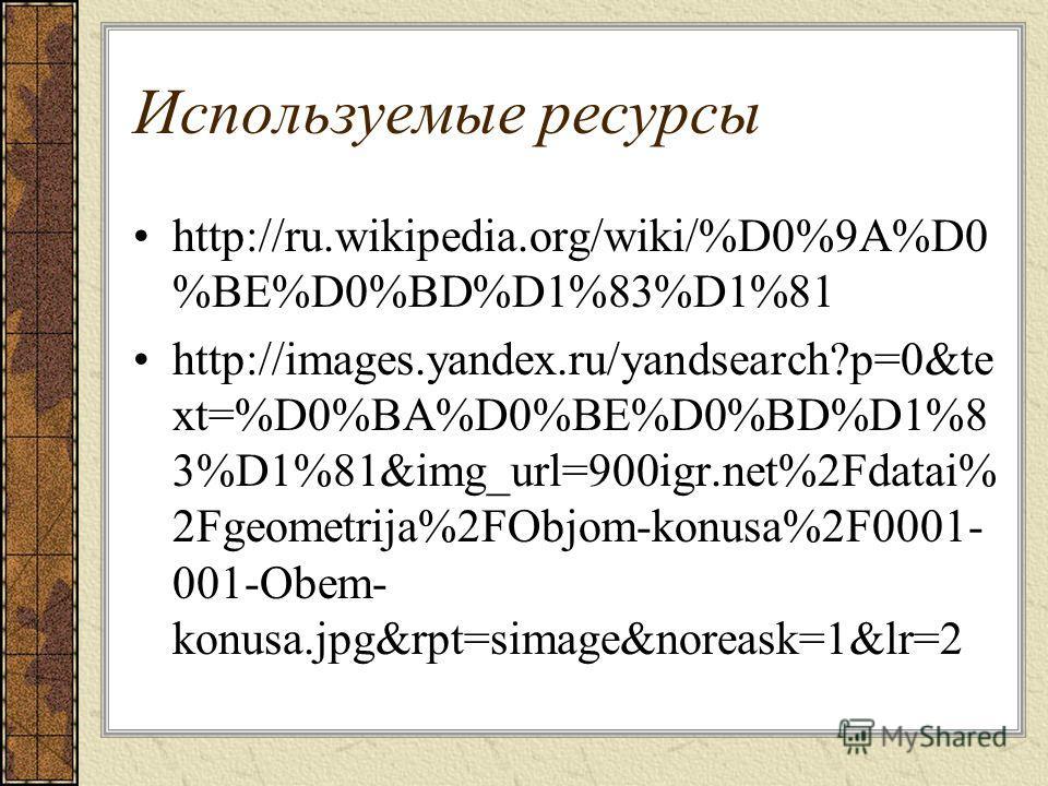 Используемые ресурсы http://ru.wikipedia.org/wiki/%D0%9A%D0 %BE%D0%BD%D1%83%D1%81 http://images.yandex.ru/yandsearch?p=0&te xt=%D0%BA%D0%BE%D0%BD%D1%8 3%D1%81&img_url=900igr.net%2Fdatai% 2Fgeometrija%2FObjom-konusa%2F0001- 001-Obem- konusa.jpg&rpt=si