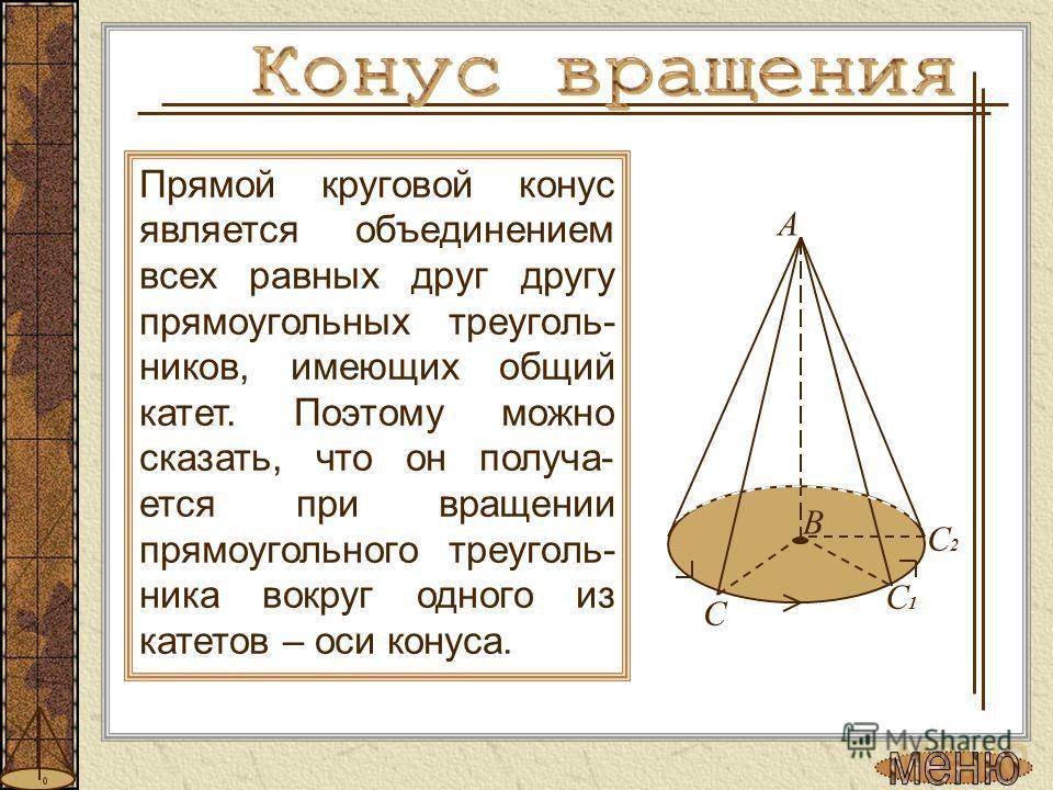 Прямой круговой конус является объединением всех равных друг другу прямоугольных треуголь- ников, имеющих общий катет. Поэтому можно сказать, что он получа- ется при вращении прямоугольного треуголь- ника вокруг одного из катетов – оси конуса. В А С