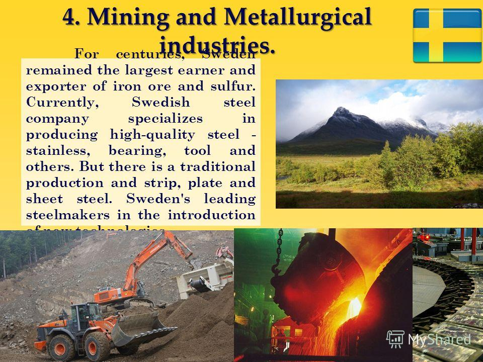 4. Mining and Metallurgical industries. For centuries, Sweden remained the largest earner and exporter of iron ore and sulfur. Currently, Swedish steel company specializes in producing high-quality steel - stainless, bearing, tool and others. But the
