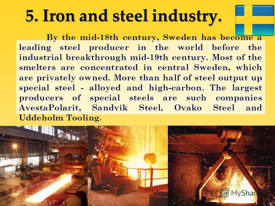 5. Iron and steel industry. By the mid-18th century, Sweden has become a leading steel producer in the world before the industrial breakthrough mid-19th century. Most of the smelters are concentrated in central Sweden, which are privately owned. More