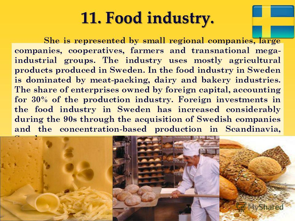11. Food industry. She is represented by small regional companies, large companies, cooperatives, farmers and transnational mega- industrial groups. The industry uses mostly agricultural products produced in Sweden. In the food industry in Sweden is