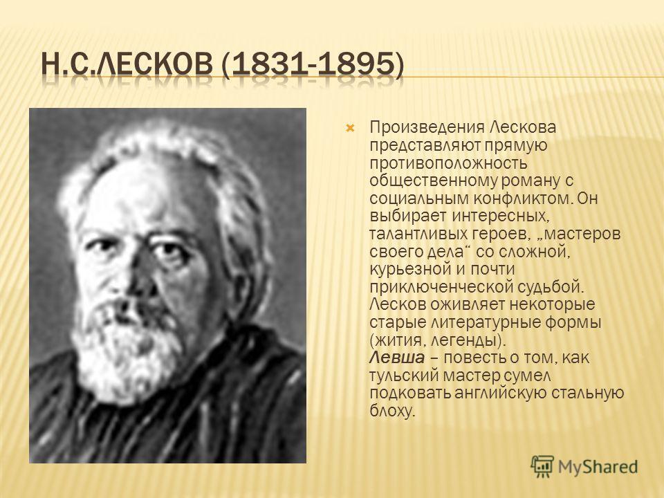 Произведения Лескова представляют прямую противоположность общественному роману с социальным конфликтом. Он выбирает интересных, талантливых героев, мастеров своего дела со сложной, курьезной и почти приключенческой судьбой. Лесков оживляет некоторые
