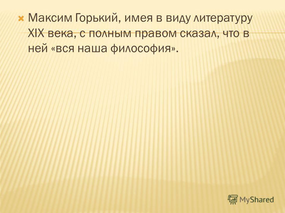 Максим Горький, имея в виду литературу XIX века, с полным правом сказал, что в ней «вся наша философия».