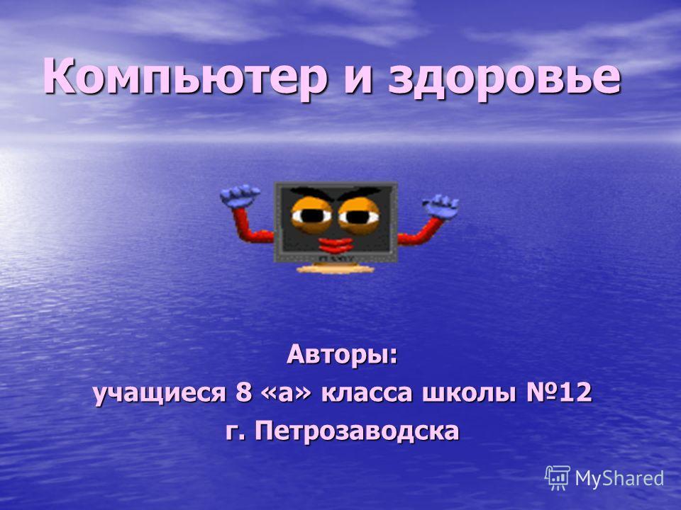 Компьютер и здоровье Авторы: учащиеся 8 «а» класса школы 12 г. Петрозаводска