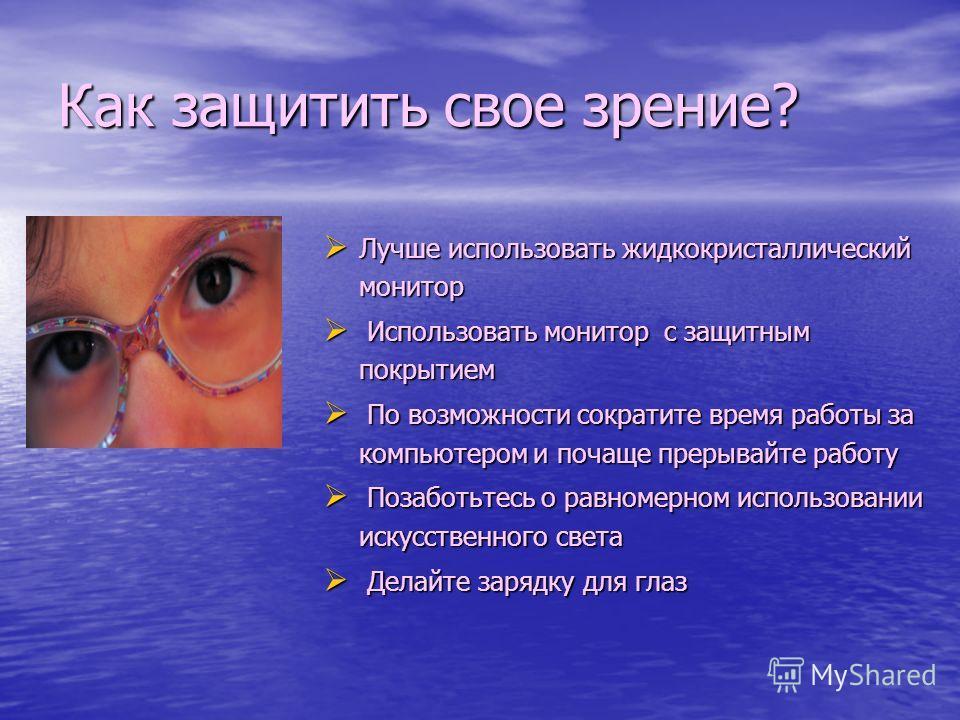 Как защитить свое зрение? Лучше использовать жидкокристаллический монитор Лучше использовать жидкокристаллический монитор Использовать монитор с защитным покрытием Использовать монитор с защитным покрытием По возможности сократите время работы за ком