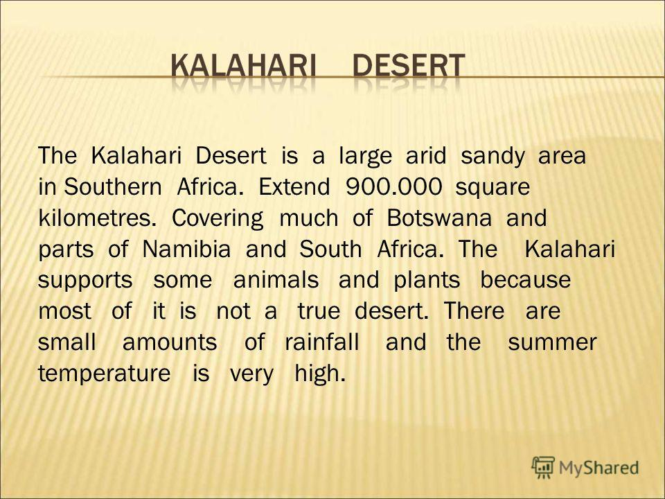 The Kalahari Desert is a large arid sandy area in Southern Africa. Extend 900.000 square kilometres. Covering much of Botswana and parts of Namibia and South Africa. The Kalahari supports some animals and plants because most of it is not a true deser