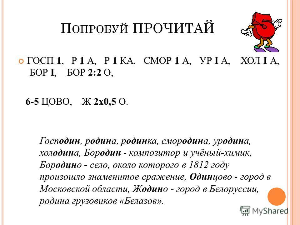 П ОПРОБУЙ ПРОЧИТАЙ ГОСП 1, Р 1 А, Р 1 КА, СМОР 1 А, УР I А, ХОЛ I А, БОР I, БОР 2:2 О, 6-5 ЦОВО, Ж 2х0,5 О. Господин, родина, родинка, смородина, уродина, холодина, Бородин - композитор и учёный-химик, Бородино - село, около которого в 1812 году прои