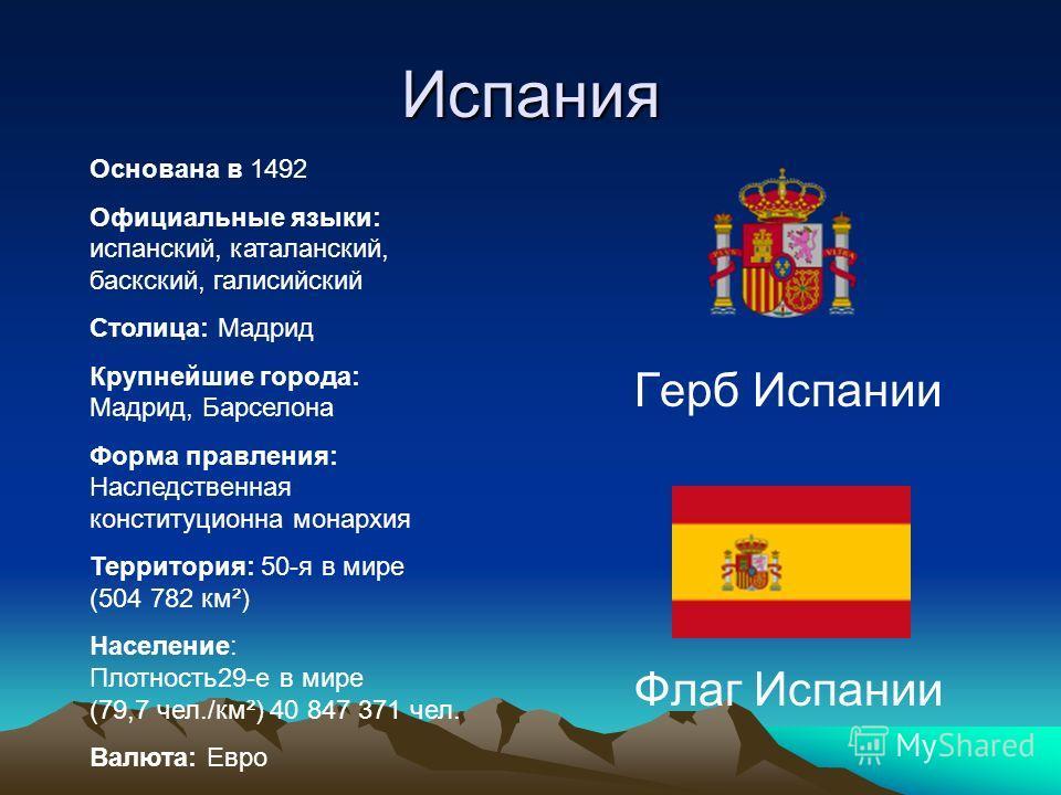 Испания Герб Испании Флаг Испании Основана в 1492 Официальные языки: испанский, каталанский, баскский, галисийский Столица: Мадрид Крупнейшие города: Мадрид, Барселона Форма правления: Наследственная конституционна монархия Территория: 50-я в мире (5