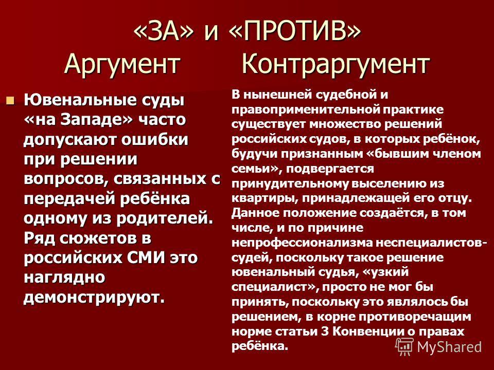 «ЗА» и «ПРОТИВ» Аргумент Контраргумент Ювенальные суды «на Западе» часто допускают ошибки при решении вопросов, связанных с передачей ребёнка одному из родителей. Ряд сюжетов в российских СМИ это наглядно демонстрируют. Ювенальные суды «на Западе» ча