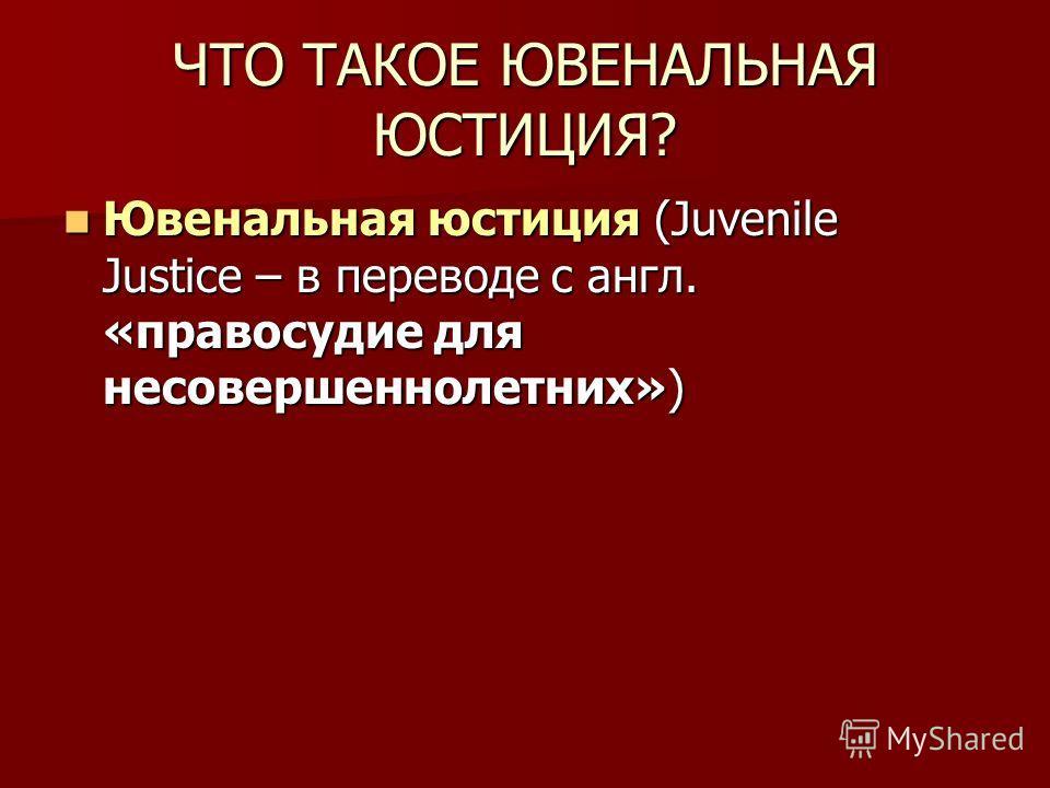 ЧТО ТАКОЕ ЮВЕНАЛЬНАЯ ЮСТИЦИЯ? Ювенальная юстиция (Juvenile Justice – в переводе с англ. «правосудие для несовершеннолетних») Ювенальная юстиция (Juvenile Justice – в переводе с англ. «правосудие для несовершеннолетних»)