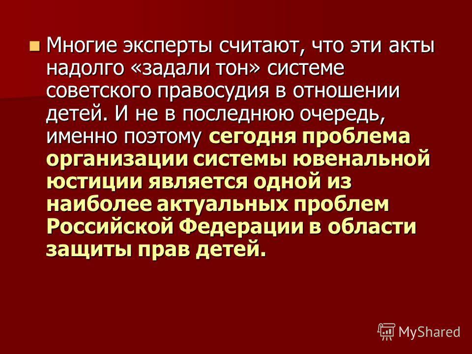 Многие эксперты считают, что эти акты надолго «задали тон» системе советского правосудия в отношении детей. И не в последнюю очередь, именно поэтому сегодня проблема организации системы ювенальной юстиции является одной из наиболее актуальных проблем