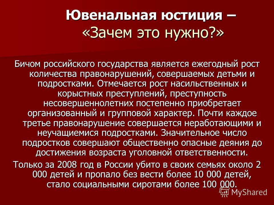 Ювенальная юстиция – «Зачем это нужно?» Бичом российского государства является ежегодный рост количества правонарушений, совершаемых детьми и подростками. Отмечается рост насильственных и корыстных преступлений, преступность несовершеннолетних постеп