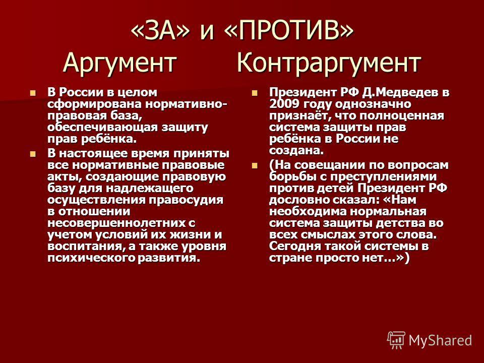 «ЗА» и «ПРОТИВ» Аргумент Контраргумент В России в целом сформирована нормативно- правовая база, обеспечивающая защиту прав ребёнка. В России в целом сформирована нормативно- правовая база, обеспечивающая защиту прав ребёнка. В настоящее время приняты