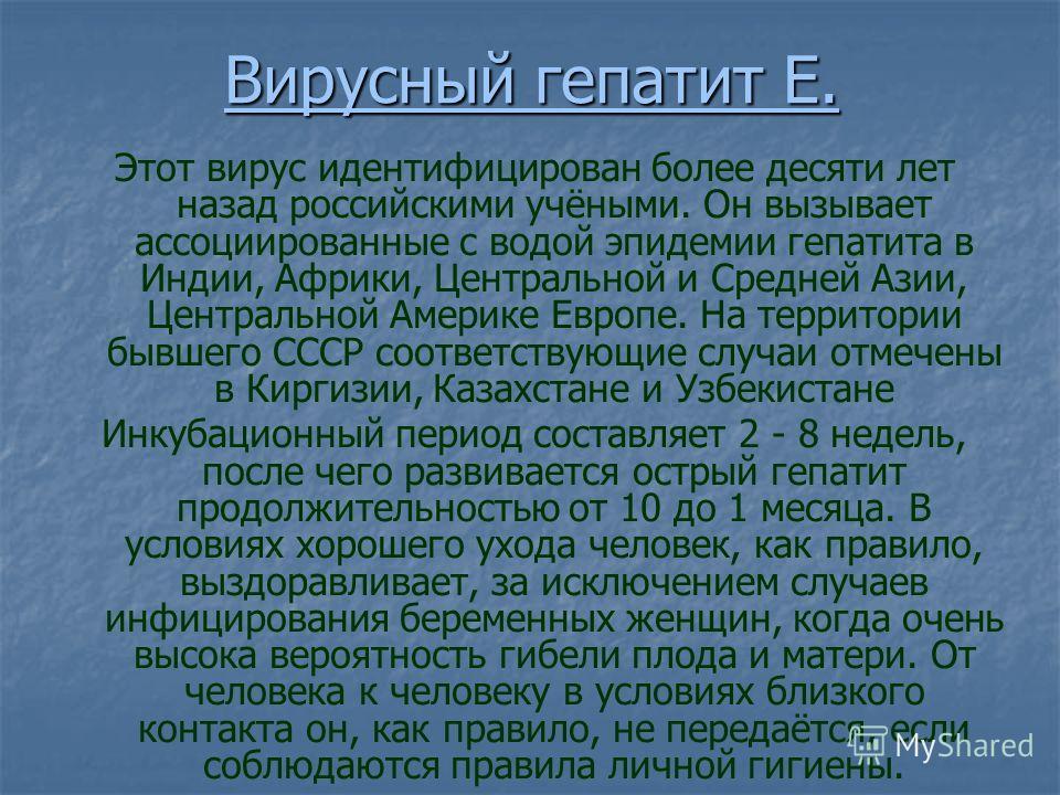 Вирусный гепатит Е. Этот вирус идентифицирован более десяти лет назад российскими учёными. Он вызывает ассоциированные с водой эпидемии гепатита в Индии, Африки, Центральной и Средней Азии, Центральной Америке Европе. На территории бывшего СССР соотв