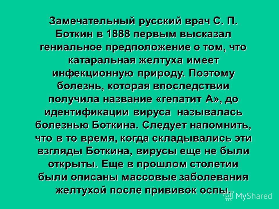 Замечательный русский врач С. П. Боткин в 1888 первым высказал гениальное предположение о том, что катаральная желтуха имеет инфекционную природу. Поэтому болезнь, которая впоследствии получила название «гепатит А», до идентификации вируса называлась