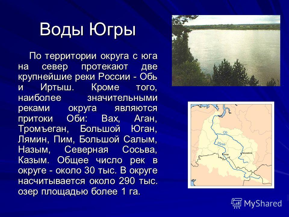 Воды Югры По территории округа с юга на север протекают две крупнейшие реки России - Обь и Иртыш. Кроме того, наиболее значительными реками округа являются притоки Оби: Вах, Аган, Тромъеган, Большой Юган, Лямин, Пим, Большой Салым, Назым, Северная Со