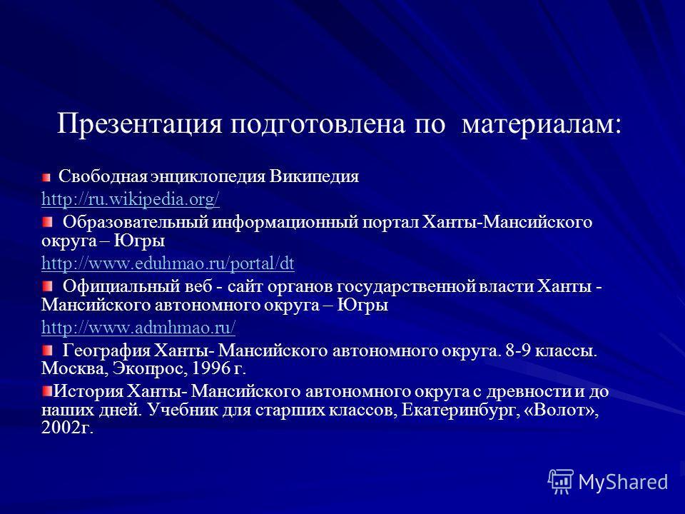 Презентация подготовлена по материалам: Свободная энциклопедия Википедия http://ru.wikipedia.org/ Образовательный информационный портал Ханты-Мансийского округа – Югры http://www.eduhmao.ru/portal/dt Официальный веб - сайт органов государственной вла