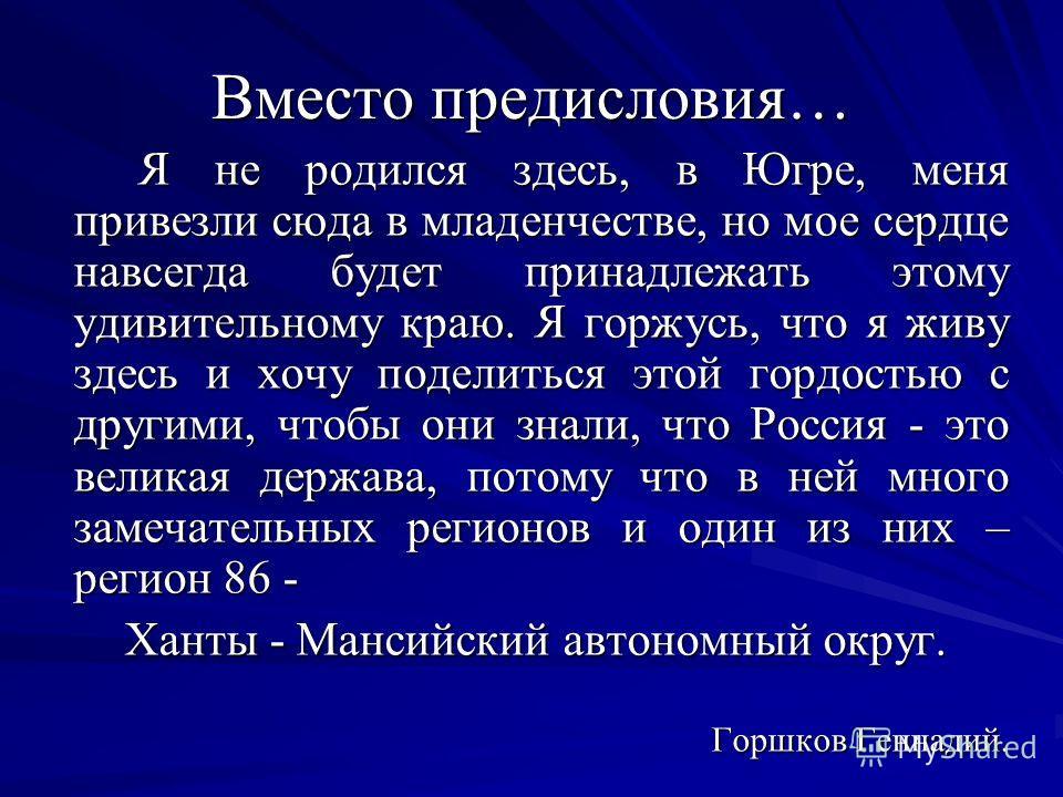 Вместо предисловия… Я не родился здесь, в Югре, меня привезли сюда в младенчестве, но мое сердце навсегда будет принадлежать этому удивительному краю. Я горжусь, что я живу здесь и хочу поделиться этой гордостью с другими, чтобы они знали, что Россия