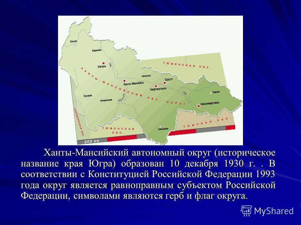Ханты-Мансийский автономный округ (историческое название края Югра) образован 10 декабря 1930 г.. В соответствии с Конституцией Российской Федерации 1993 года округ является равноправным субъектом Российской Федерации, символами являются герб и флаг