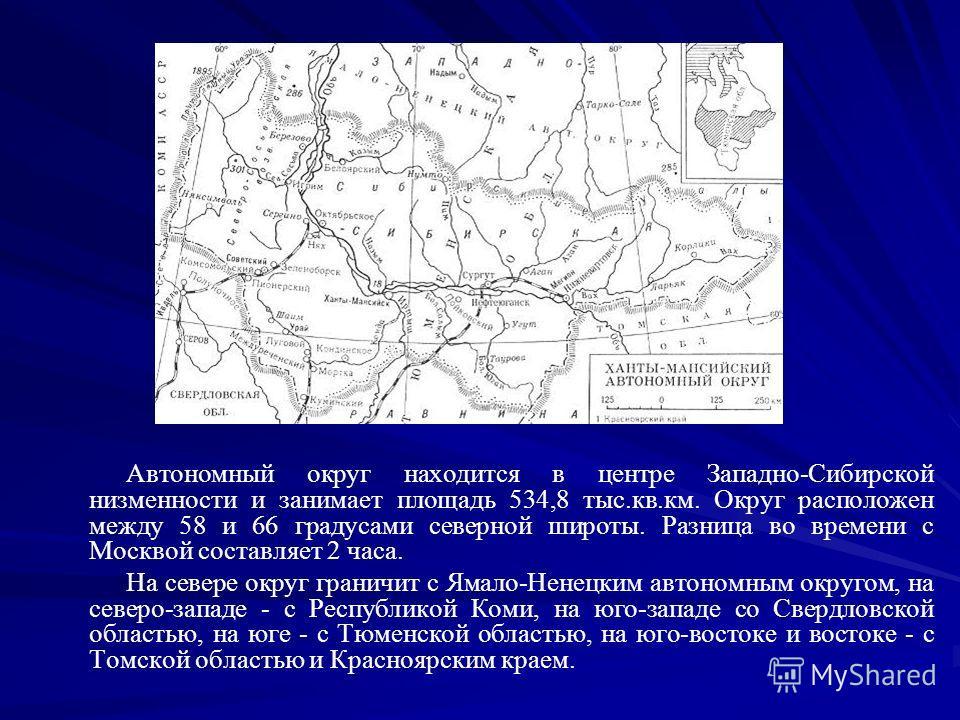 Автономный округ находится в центре Западно-Сибирской низменности и занимает площадь 534,8 тыс.кв.км. Округ расположен между 58 и 66 градусами северной широты. Разница во времени с Москвой составляет 2 часа. На севере округ граничит с Ямало-Ненецким
