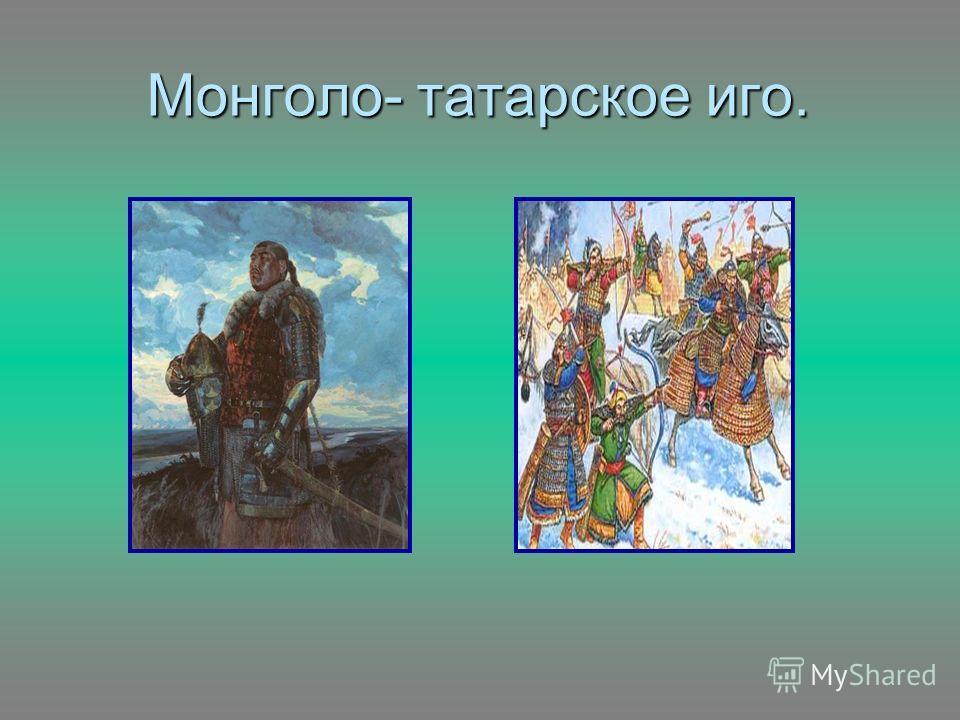 Монголо- татарское иго.