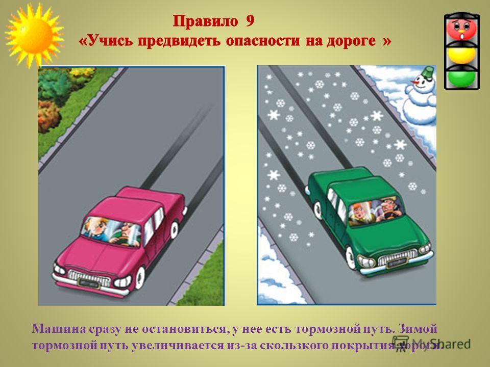 Машина сразу не остановиться, у нее есть тормозной путь. Зимой тормозной путь увеличивается из-за скользкого покрытия дороги.
