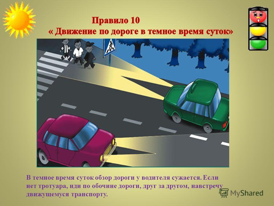 В темное время суток обзор дороги у водителя сужается. Если нет тротуара, иди по обочине дороги, друг за другом, навстречу движущемуся транспорту.