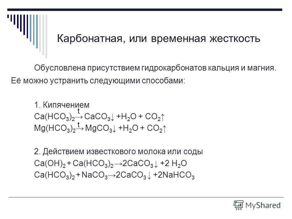Карбонатная, или временная жесткость Обусловлена присутствием гидрокарбонатов кальция и магния. Её можно устранить следующими способами: 1. Кипячением Ca(HCO 3 ) 2 CaCO 3 +H 2 O + CO 2 Mg(HCO 3 ) 2 MgCO 3 +H 2 O + CO 2 2. Действием известкового молок