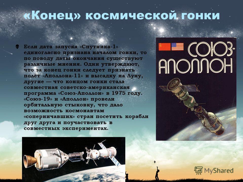 «Конец» космической гонки Если дата запуска «Спутника-1» единогласно признана началом гонки, то по поводу даты окончания существуют различные мнения. Одни утверждают, что за конец гонки следует признать полёт «Аполлона-11» и высадку на Луну, другие ч