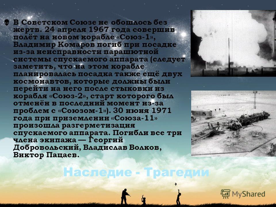 Наследие - Трагедии В Советском Союзе не обошлось без жертв. 24 апреля 1967 года совершив полёт на новом корабле «Союз-1», Владимир Комаров погиб при посадке из-за неисправности парашютной системы спускаемого аппарата (следует заметить, что на этом к