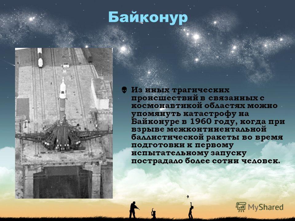 Байконур Из иных трагических происшествий в связанных с космонавтикой областях можно упомянуть катастрофу на Байконуре в 1960 году, когда при взрыве межконтинентальной баллистической ракеты во время подготовки к первому испытательному запуску пострад