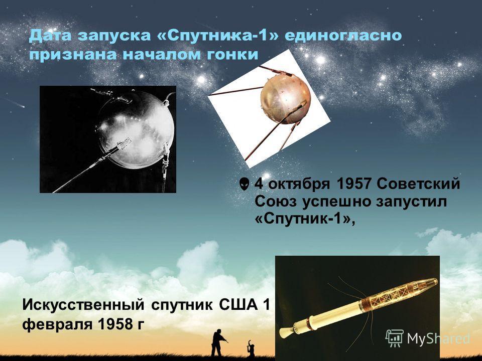 Дата запуска «Спутника-1» единогласно признана началом гонки 4 октября 1957 Советский Союз успешно запустил «Спутник-1», Искусственный спутник США 1 февраля 1958 г
