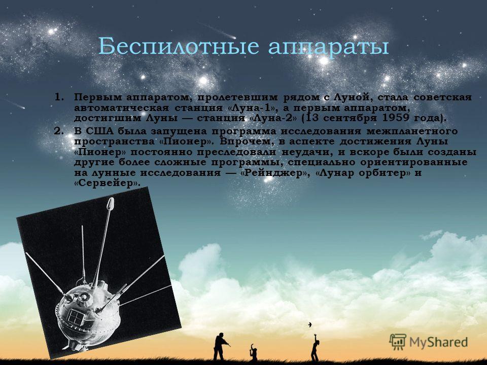 Беспилотные аппараты 1.Первым аппаратом, пролетевшим рядом с Луной, стала советская автоматическая станция «Луна-1», а первым аппаратом, достигшим Луны станция «Луна-2» (13 сентября 1959 года). 2.В США была запущена программа исследования межпланетно