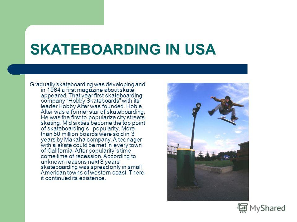 SKATEBOARDING IN USA Gradually skateboarding was developing and in 1964 a first magazine about skate appeared. That year first skateboarding company Hobby Skateboards with its leader Hobby Alter was founded. Hobie Alter was a former star of skateboar