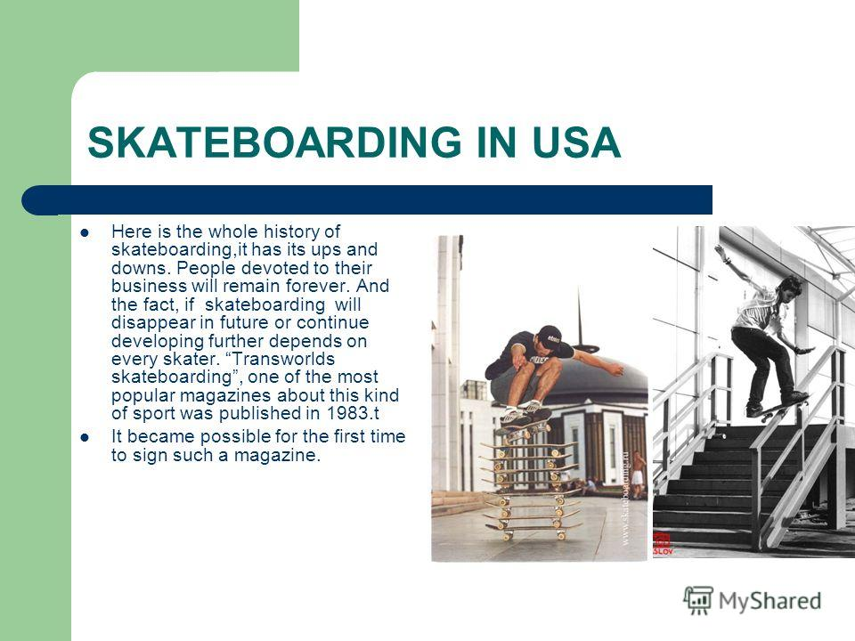 SKATEBOARDING IN USA Here is the whole history of skateboarding,it has its ups and downs. People devoted to their business will remain forever. And the fact, if skateboarding will disappear in future or continue developing further depends on every sk