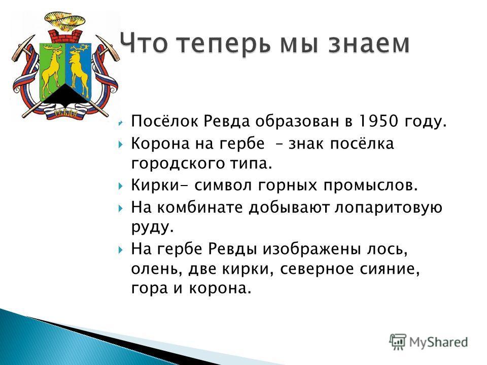 Посёлок Ревда образован в 1950 году. Корона на гербе – знак посёлка городского типа. Кирки- символ горных промыслов. На комбинате добывают лопаритовую руду. На гербе Ревды изображены лось, олень, две кирки, северное сияние, гора и корона.