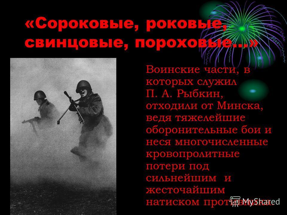 «Сороковые, роковые, свинцовые, пороховые...» Воинские части, в которых служил П. А. Рыбкин, отходили от Минска, ведя тяжелейшие оборонительные бои и неся многочисленные кровопролитные потери под сильнейшим и жесточайшим натиском противника.