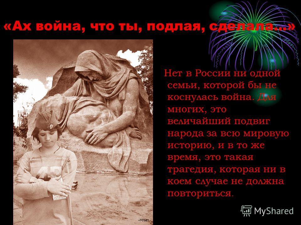 «Ах война, что ты, подлая, сделала...» Нет в России ни одной семьи, которой бы не коснулась война. Для многих, это величайший подвиг народа за всю мировую историю, и в то же время, это такая трагедия, которая ни в коем случае не должна повториться.