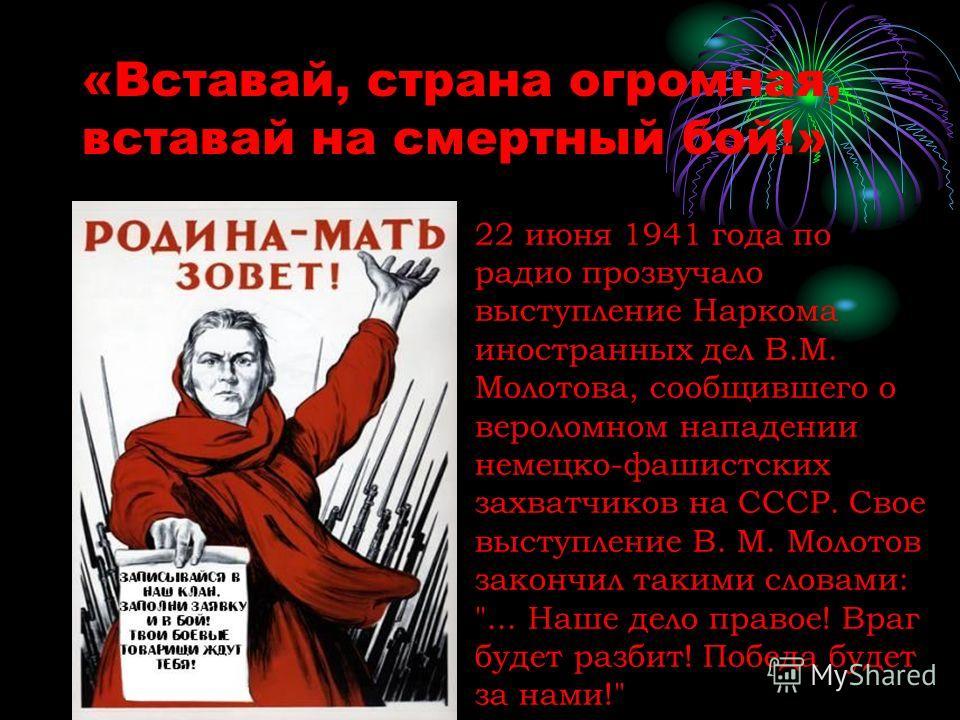 «Вставай, страна огромная, вставай на смертный бой!» 22 июня 1941 года по радио прозвучало выступление Наркома иностранных дел В.М. Молотова, сообщившего о вероломном нападении немецко-фашистских захватчиков на СССР. Свое выступление В. М. Молотов за