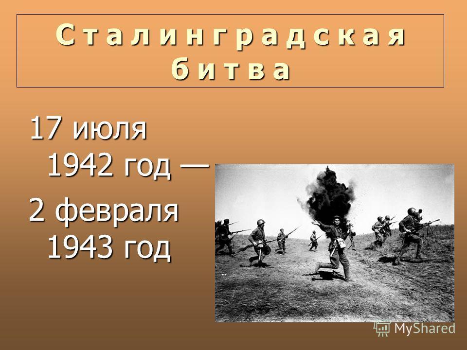 С т а л и н г р а д с к а я б и т в а 17 июля 1942 год 17 июля 1942 год 2 февраля 1943 год