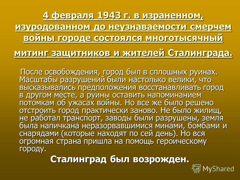 4 февраля 1943 г. в израненном, изуродованном до неузнаваемости смерчем войны городе состоялся многотысячный митинг защитников и жителей Сталинграда. После освобождения, город был в сплошных руинах. Масштабы разрушений были настолько велики, что выск