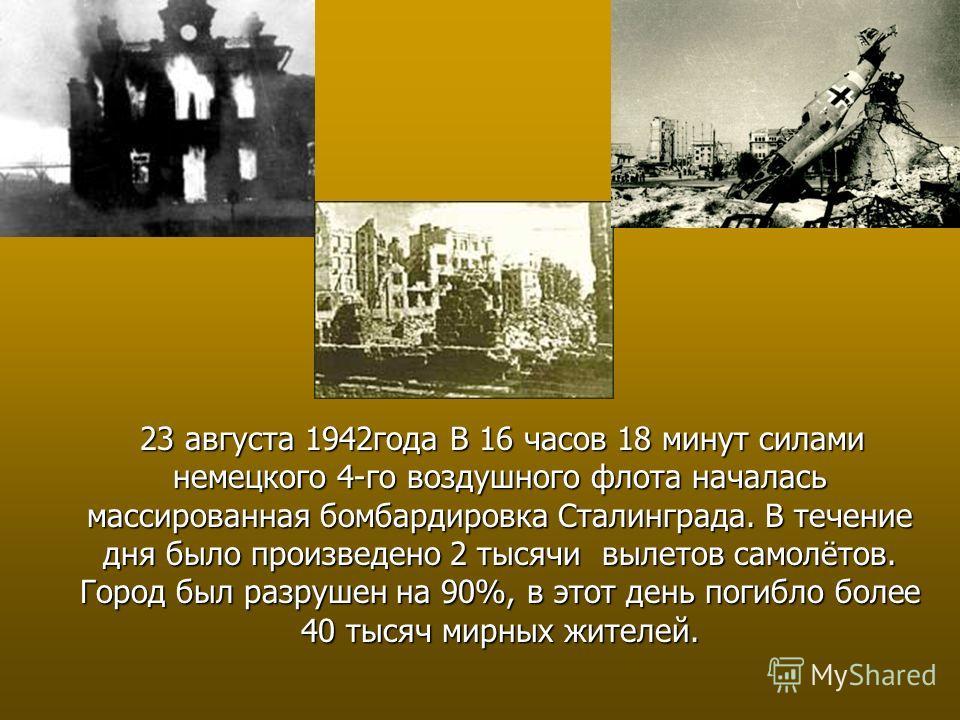 23 августа 1942года В 16 часов 18 минут силами немецкого 4-го воздушного флота началась массированная бомбардировка Сталинграда. В течение дня было произведено 2 тысячи вылетов самолётов. Город был разрушен на 90%, в этот день погибло более 40 тысяч