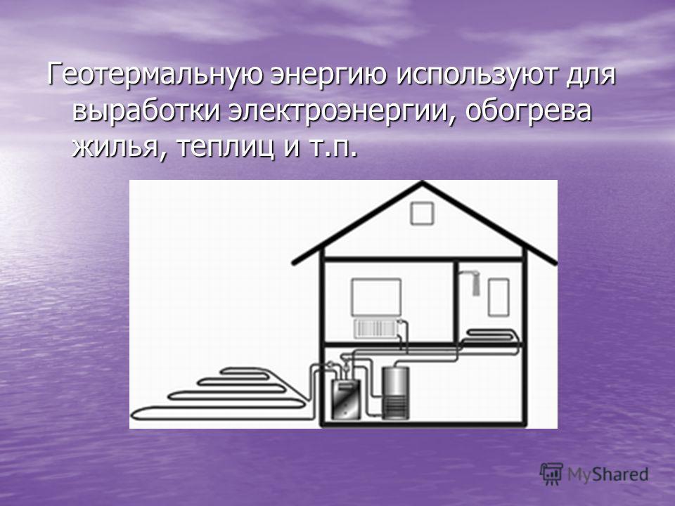 Геотермальную энергию используют для выработки электроэнергии, обогрева жилья, теплиц и т.п.