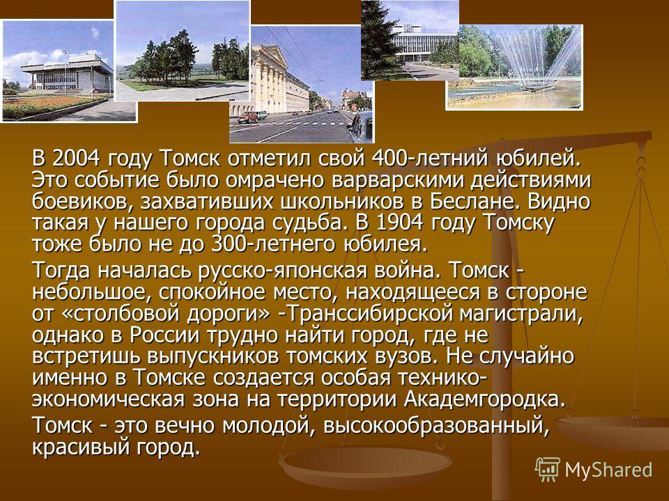 В 2004 году Томск отметил свой 400-летний юбилей. Это событие было омрачено варварскими действиями боевиков, захвативших школьников в Беслане. Видно такая у нашего города судьба. В 1904 году Томску тоже было не до 300-летнего юбилея. Тогда началась р
