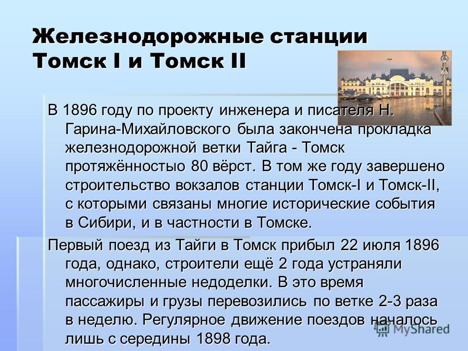 Железнодорожные станции Томск I и Томск II В 1896 году по проекту инженера и писателя Н. Гарина-Михайловского была закончена прокладка железнодорожной ветки Тайга - Томск протяжённостыо 80 вёрст. В том же году завершено строительство вокзалов станции