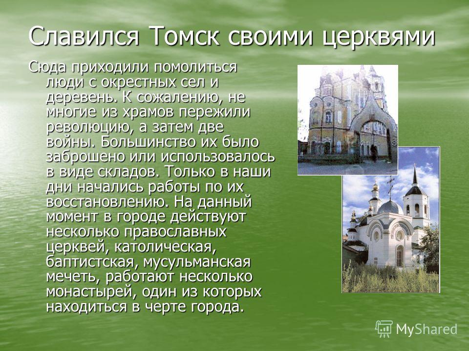 Славился Томск своими церквями Сюда приходили помолиться люди с окрестных сел и деревень. К сожалению, не многие из храмов пережили революцию, а затем две войны. Большинство их было заброшено или использовалось в виде складов. Только в наши дни начал