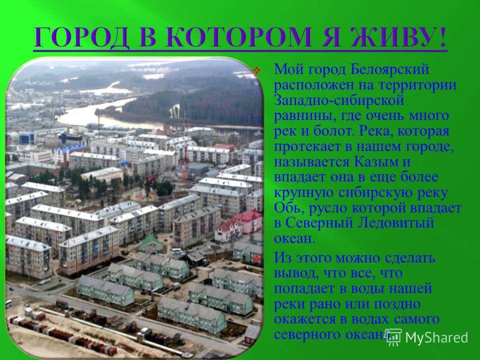 Мой город Белоярский расположен на территории Западно - сибирской равнины, где очень много рек и болот. Река, которая протекает в нашем городе, называется Казым и впадает она в еще более крупную сибирскую реку Обь, русло которой впадает в Северный Ле