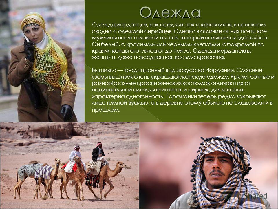 Одежда иорданцев, как оседлых, так и кочевников, в основном сходна с одеждой сирийцев. Однако в отличие от них почти все мужчины носят головной платок, который называется здесь хаса. Он белый, с красными или черными клетками, с бахромой по краям, кон